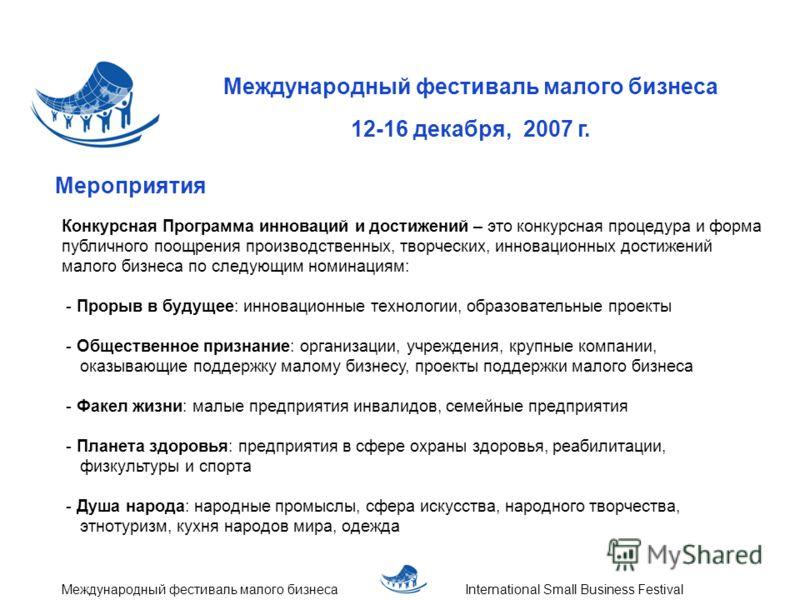 Международный фестиваль малого бизнеса 12-16 декабря, 2007 г. International Small Business FestivalМеждународный фестиваль малого бизнеса Мероприятия Конкурсная Программа инноваций и достижений – это конкурсная процедура и форма публичного поощрения