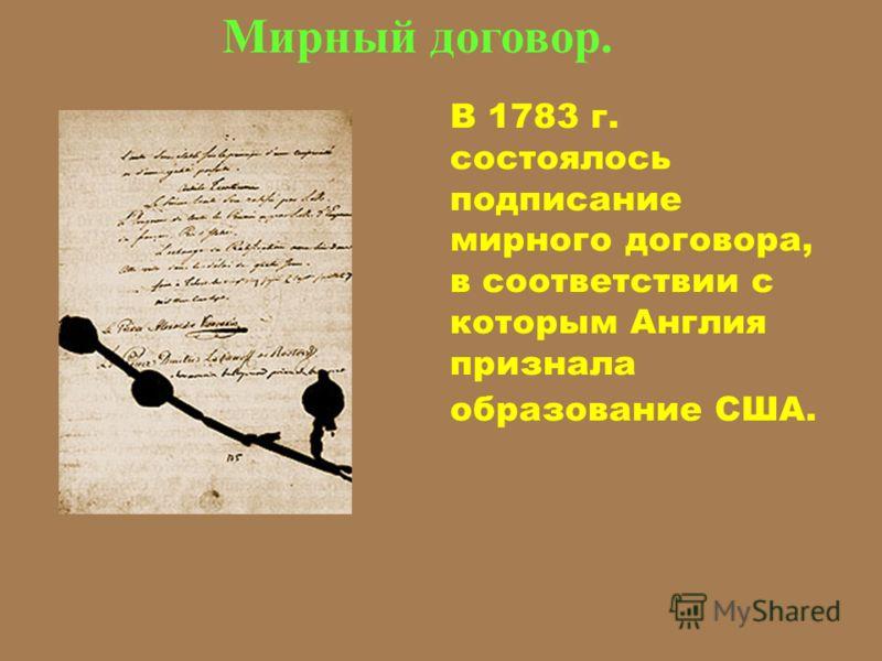 В 1783 г. состоялось подписание мирного договора, в соответствии с которым Англия признала образование США. Мирный договор.