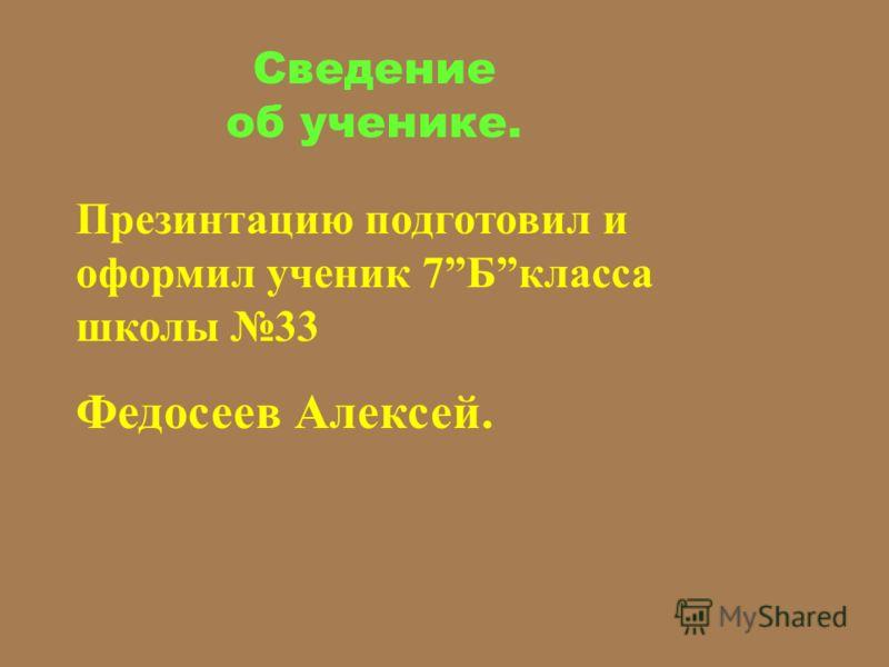 Сведение об ученике. Презинтацию подготовил и оформил ученик 7Бкласса школы 33 Федосеев Алексей.