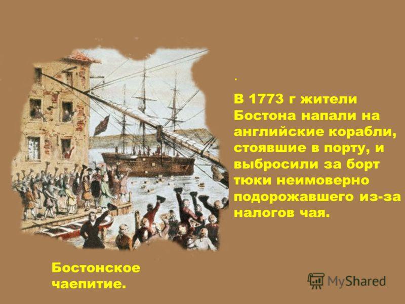 . В 1773 г жители Бостона напали на английские корабли, стоявшие в порту, и выбросили за борт тюки неимоверно подорожавшего из-за налогов чая. Бостонское чаепитие.