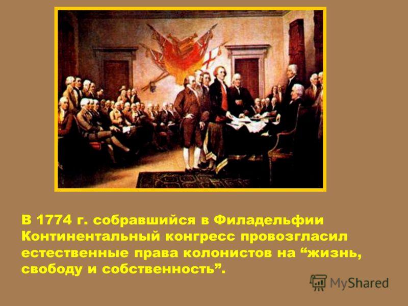 В 1774 г. собравшийся в Филадельфии Континентальный конгресс провозгласил естественные права колонистов на жизнь, свободу и собственность.