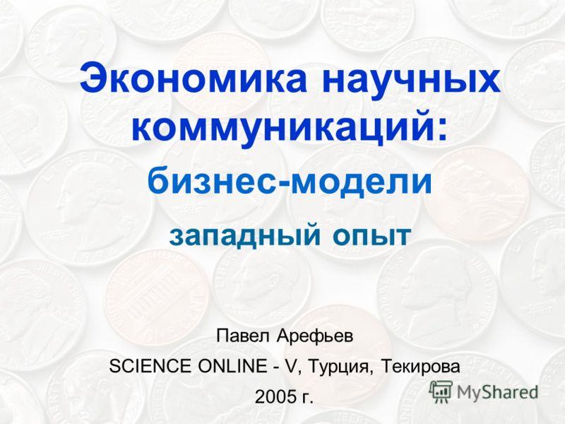 Экономика научных коммуникаций: бизнес-модели западный опыт Павел Арефьев SCIENCE ONLINE - V, Турция, Текирова 2005 г.