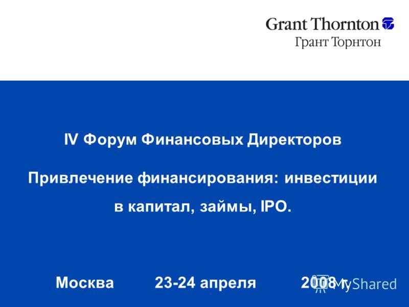IV Форум Финансовых Директоров Привлечение финансирования: инвестиции в капитал, займы, IPO. Москва 23-24 апреля2008 г.