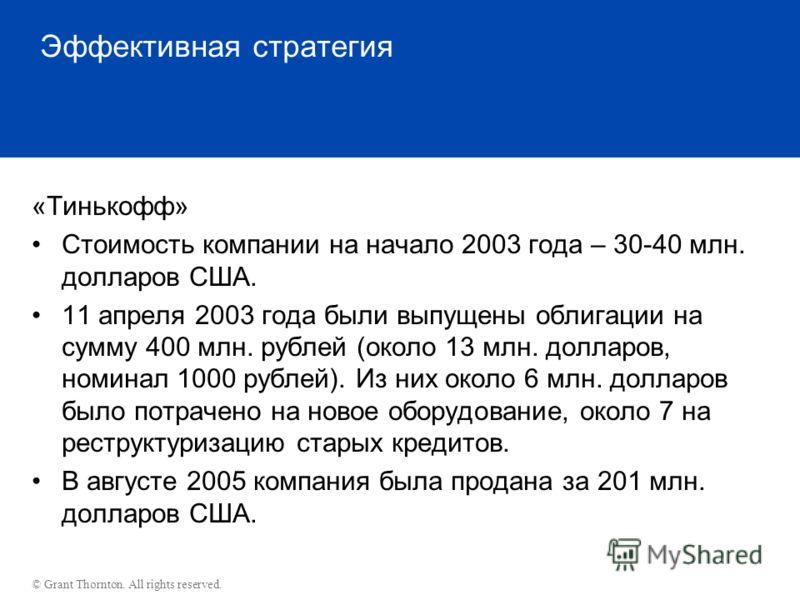 © Grant Thornton. All rights reserved. Эффективная стратегия «Тинькофф» Стоимость компании на начало 2003 года – 30-40 млн. долларов США. 11 апреля 2003 года были выпущены облигации на сумму 400 млн. рублей (около 13 млн. долларов, номинал 1000 рубле