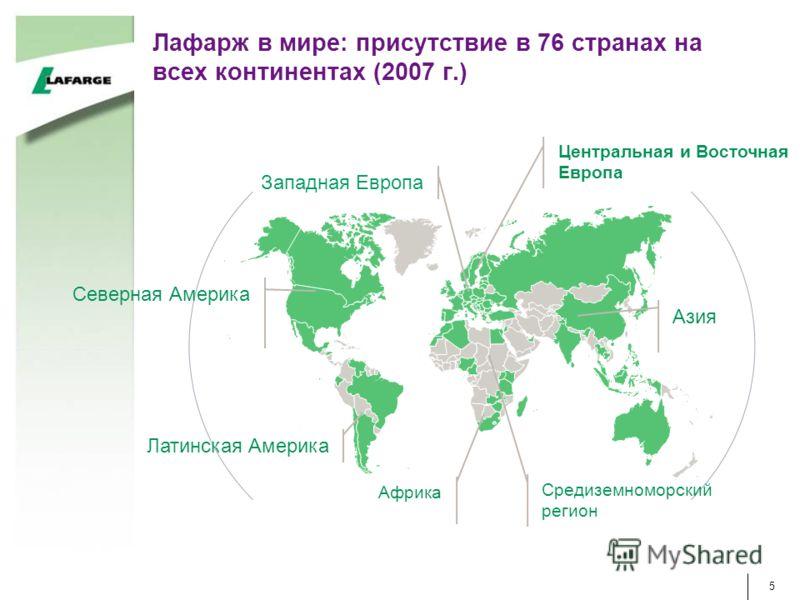 5 Западная Европа Центральная и Восточная Европа Азия Средиземноморский регион Африка Латинская Америка Северная Америка Лафарж в мире: присутствие в 76 странах на всех континентах (2007 г.)