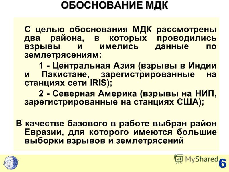 6 ОБОСНОВАНИЕ МДК С целью обоснования МДК рассмотрены два района, в которых проводились взрывы и имелись данные по землетрясениям: 1 - Центральная Азия (взрывы в Индии и Пакистане, зарегистрированные на станциях сети IRIS); 2 - Северная Америка (взры