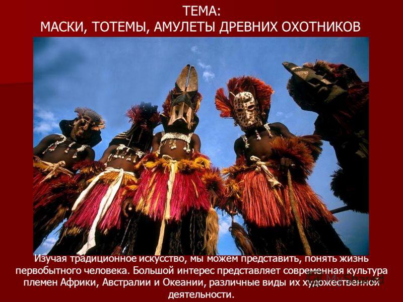 ТЕМА: МАСКИ, ТОТЕМЫ, АМУЛЕТЫ ДРЕВНИХ ОХОТНИКОВ Изучая традиционное искусство, мы можем представить, понять жизнь первобытного человека. Большой интерес представляет современная культура племен Африки, Австралии и Океании, различные виды их художестве
