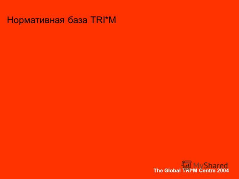 The Global TRI*M Centre 2004 Нормативная база TRI*M