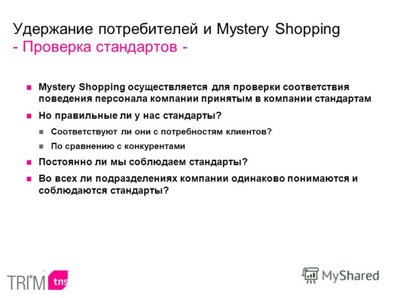Удержание потребителей и Mystery Shopping - Проверка стандартов - Mystery Shopping осуществляется для проверки соответствия поведения персонала компании принятым в компании стандартам Но правильные ли у нас стандарты? Соответствуют ли они с потребнос