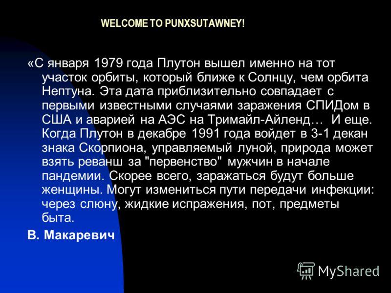 WELCOME TO PUNXSUTAWNEY! «С января 1979 года Плутон вышел именно на тот участок орбиты, который ближе к Солнцу, чем орбита Нептуна. Эта дата приблизительно совпадает с первыми известными случаями заражения СПИДом в США и аварией на АЭС на Тримайл-Айл