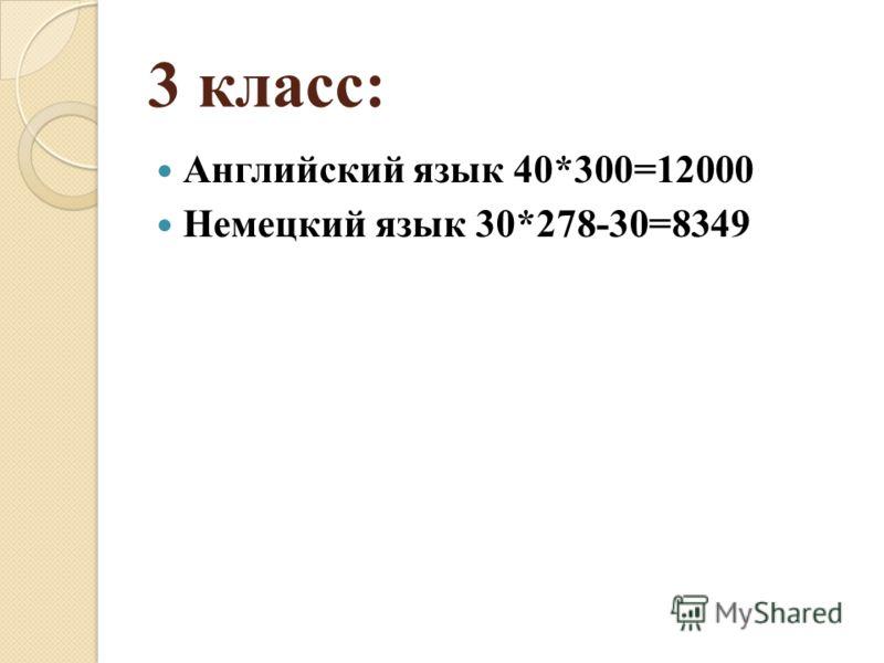 3 класс: Английский язык 40*300=12000 Немецкий язык 30*278-30=8349