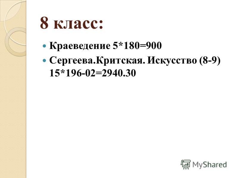 8 класс: Краеведение 5*180=900 Сергеева.Критская. Искусство (8-9) 15*196-02=2940.30