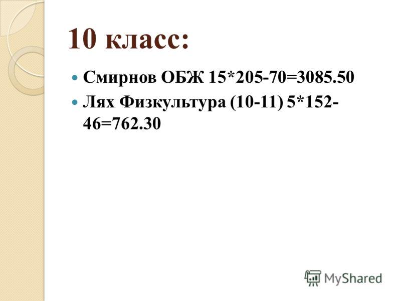 10 класс: Смирнов ОБЖ 15*205-70=3085.50 Лях Физкультура (10-11) 5*152- 46=762.30