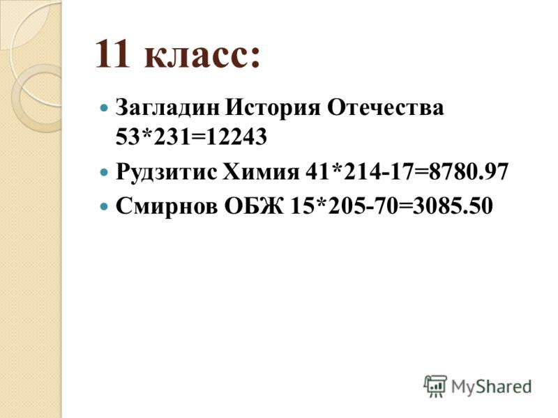 11 класс: Загладин История Отечества 53*231=12243 Рудзитис Химия 41*214-17=8780.97 Смирнов ОБЖ 15*205-70=3085.50
