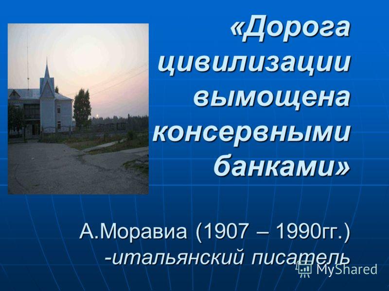 «Дорога цивилизации вымощена консервными банками» А.Моравиа (1907 – 1990гг.) -итальянский писатель