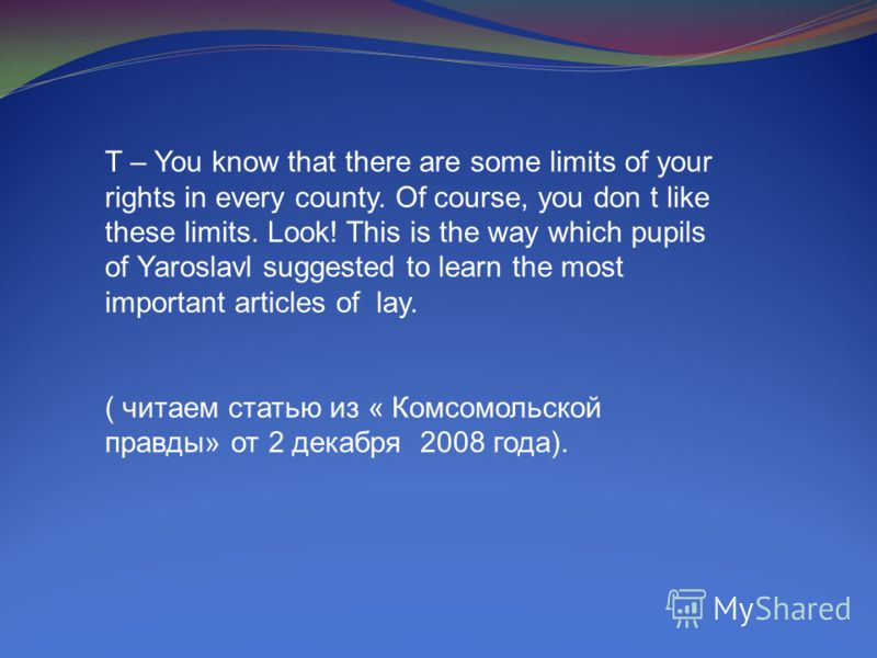 T – You know that there are some limits of your rights in every county. Of course, you don t like these limits. Look! This is the way which pupils of Yaroslavl suggested to learn the most important articles of lay. ( читаем статью из « Комсомольской
