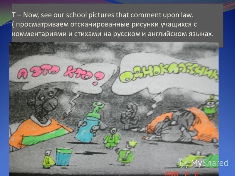 T – Now, see our school pictures that comment upon law. ( просматриваем отсканированные рисунки учащихся с комментариями и стихами на русском и английском языках.