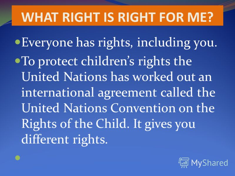 WHAT RIGHT IS RIGHT FOR ME? Everyone has rights, including you. To protect childrens rights the United Nations has worked out an international agreement called the United Nations Convention on the Rights of the Child. It gives you different rights.