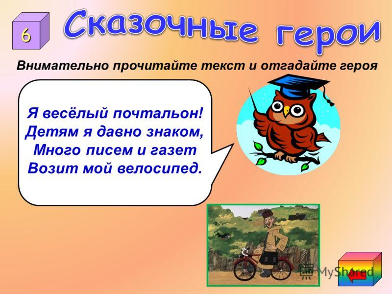 6 Я весёлый почтальон! Детям я давно знаком, Много писем и газет Возит мой велосипед. Внимательно прочитайте текст и отгадайте героя