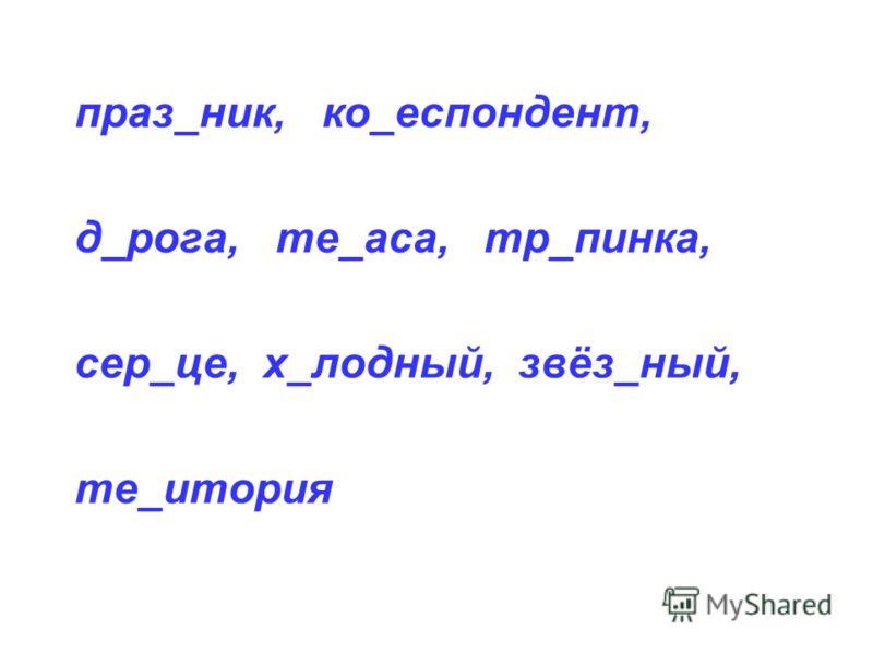 праз_ник, ко_еспондент, д_рога, те_аса, тр_пинка, сер_це, х_лодный, звёз_ный, те_итория