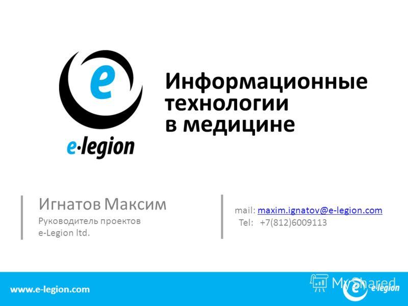 Информационные технологии в медицине 1 www.e-legion.com Игнатов Максим Руководитель проектов e-Legion ltd. mail: maxim.ignatov@e-legion.commaxim.ignatov@e-legion.com Tel: +7(812)6009113