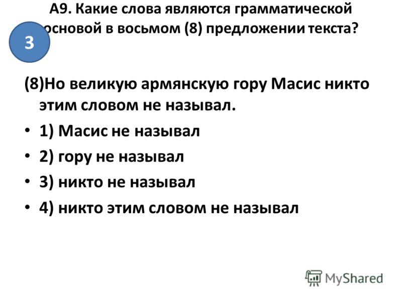 А9. Какие слова являются грамматической основой в восьмом (8) предложении текста? (8)Но великую армянскую гору Масис никто этим словом не называл. 1) Масис не называл 2) гору не называл 3) никто не называл 4) никто этим словом не называл 3