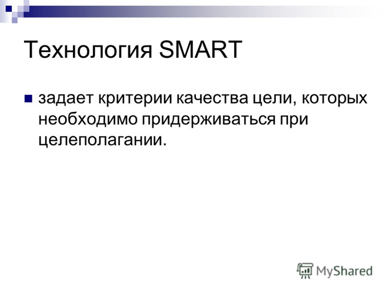 Технология SMART задает критерии качества цели, которых необходимо придерживаться при целеполагании.