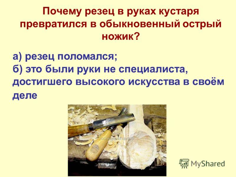 Почему резец в руках кустаря превратился в обыкновенный острый ножик? а) резец поломался; б) это были руки не специалиста, достигшего высокого искусства в своём деле
