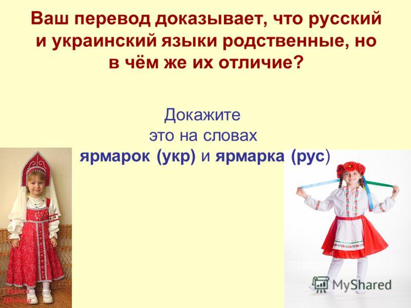 Ваш перевод доказывает, что русский и украинский языки родственные, но в чём же их отличие? Докажите это на словах ярмарок (укр) и ярмарка (рус)