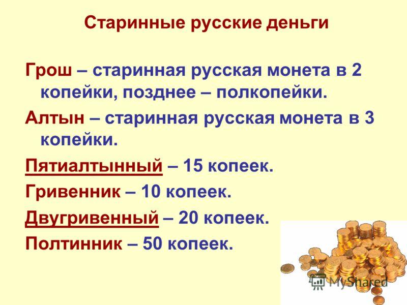 Старинные русские деньги Грош – старинная русская монета в 2 копейки, позднее – полкопейки. Алтын – старинная русская монета в 3 копейки. Пятиалтынный – 15 копеек. Гривенник – 10 копеек. Двугривенный – 20 копеек. Полтинник – 50 копеек.