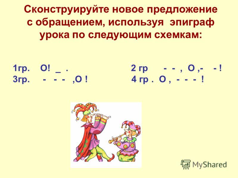 Сконструируйте новое предложение с обращением, используя эпиграф урока по следующим схемкам: 1гр. О! _. 2 гр - -, О,- - ! 3гр. - - -,О ! 4 гр. О, - - - !