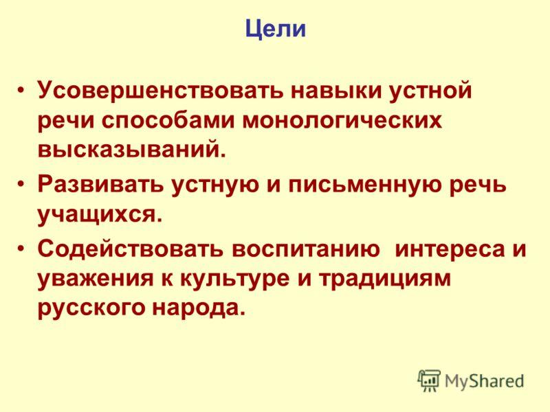 Цели Усовершенствовать навыки устной речи способами монологических высказываний. Развивать устную и письменную речь учащихся. Содействовать воспитанию интереса и уважения к культуре и традициям русского народа.