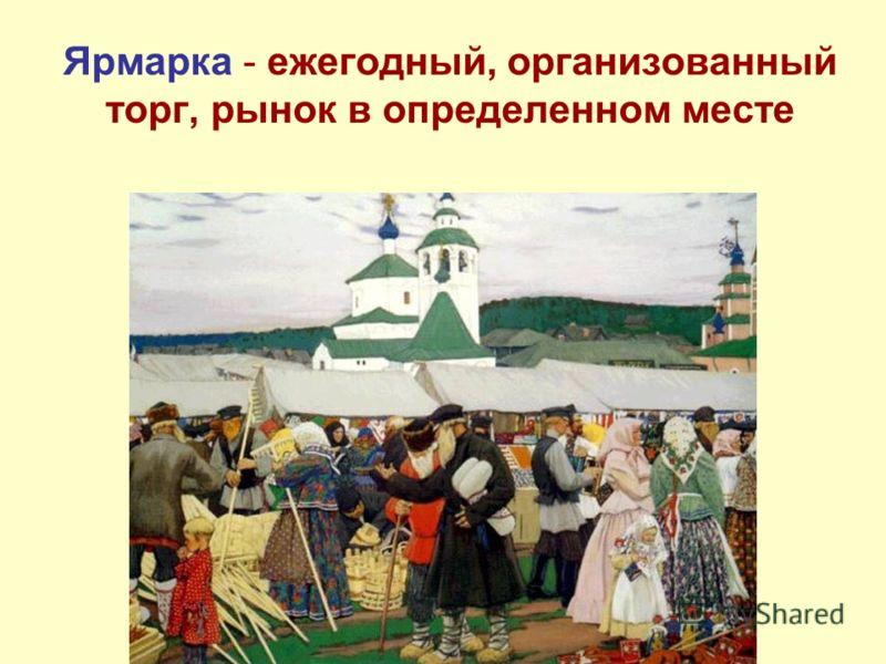 Ярмарка - ежегодный, организованный торг, рынок в определенном месте