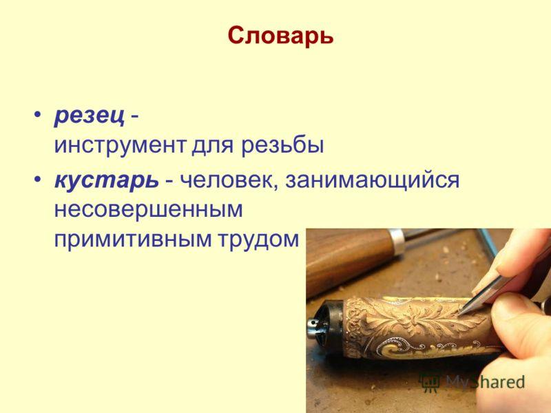 Словарь резец - инструмент для резьбы кустарь - человек, занимающийся несовершенным примитивным трудом