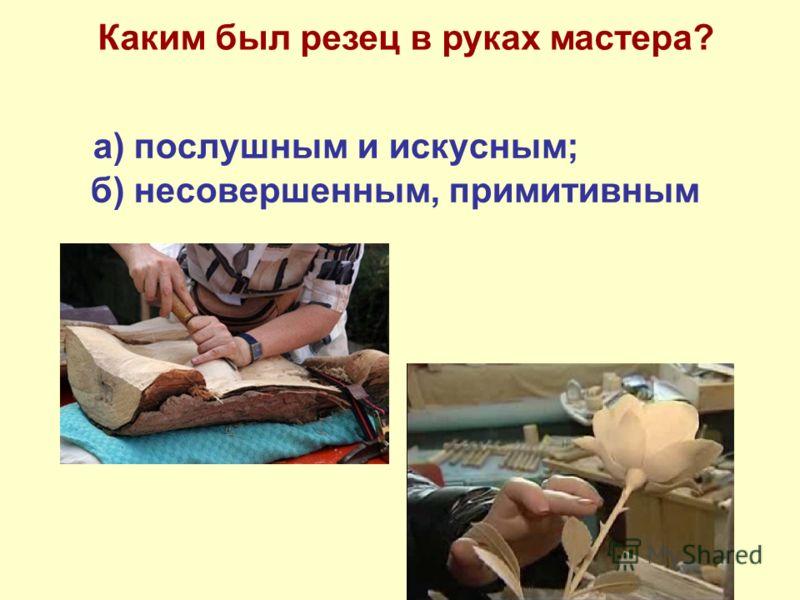 а) послушным и искусным; б) несовершенным, примитивным Каким был резец в руках мастера?