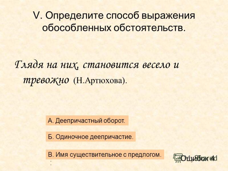 V. Определите способ выражения обособленных обстоятельств. Глядя на них, становится весело и тревожно (Н.Артюхова). А. Деепричастный оборот. Б. Одиночное деепричастие. В.В. В.В. В. Имя существительное с предлогом. Ошибок 4