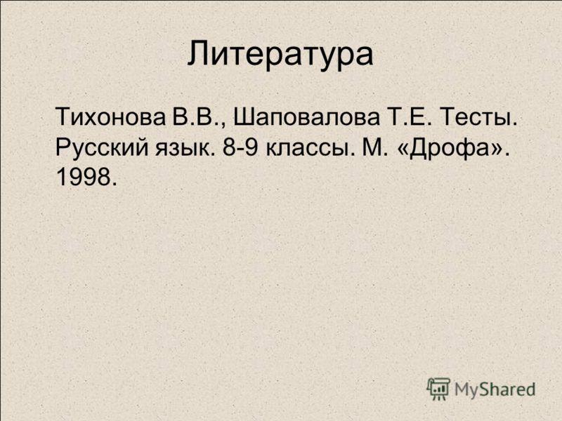 Литература Тихонова В.В., Шаповалова Т.Е. Тесты. Русский язык. 8-9 классы. М. «Дрофа». 1998.