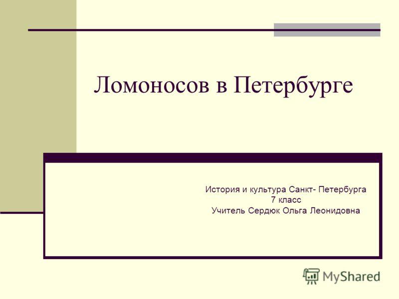 Ломоносов в Петербурге История и культура Санкт- Петербурга 7 класс Учитель Сердюк Ольга Леонидовна