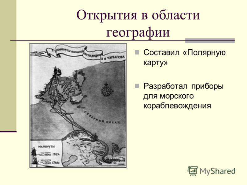 Открытия в области географии Составил «Полярную карту» Разработал приборы для морского кораблевождения