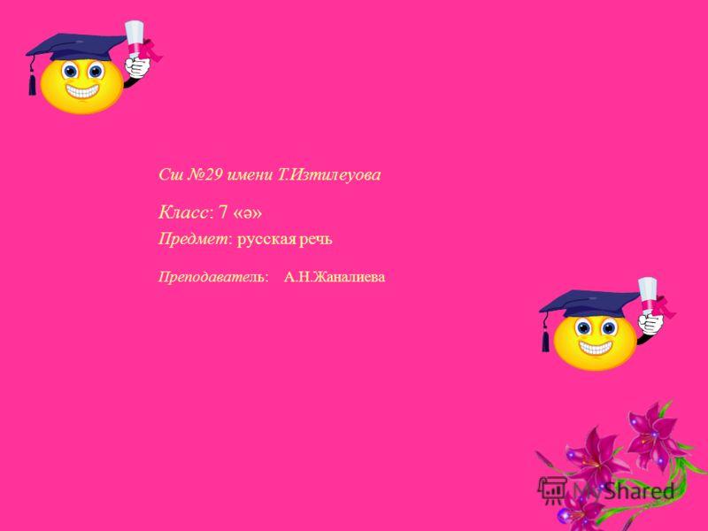 Сш 29 имени Т.Изтилеуова Класс: 7 «ә» Предмет: русская речь Преподаватель: А.Н.Жаналиева