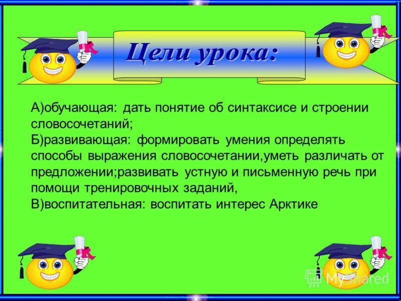 А)обучающая: дать понятие об синтаксисе и строении словосочетаний; Б)развивающая: формировать умения определять способы выражения словосочетании,уметь различать от предложении;развивать устную и письменную речь при помощи тренировочных заданий, В)вос