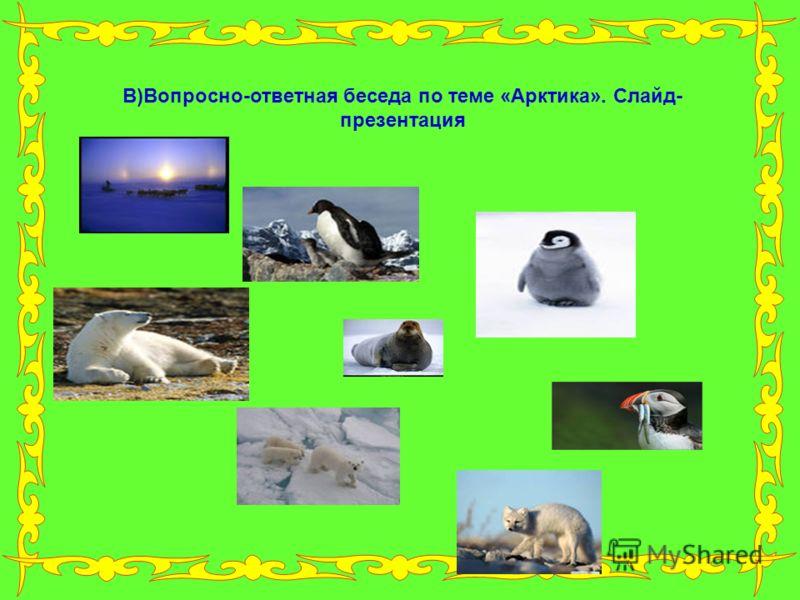 В)Вопросно-ответная беседа по теме «Арктика». Слайд- презентация