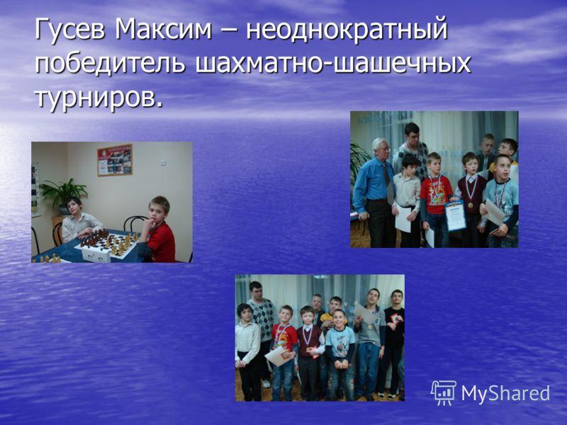 Гусев Максим – неоднократный победитель шахматно-шашечных турниров.