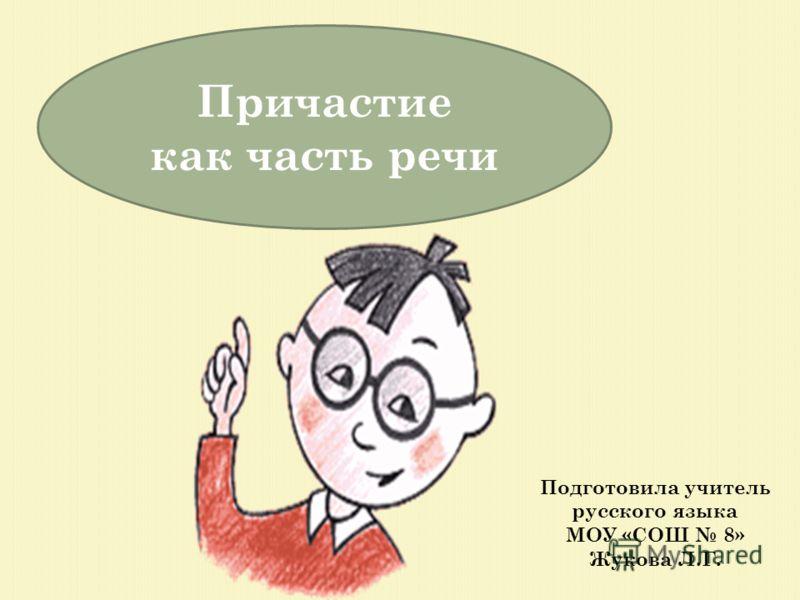 Причастие как часть речи Подготовила учитель русского языка МОУ «СОШ 8» Жукова Л.Г.