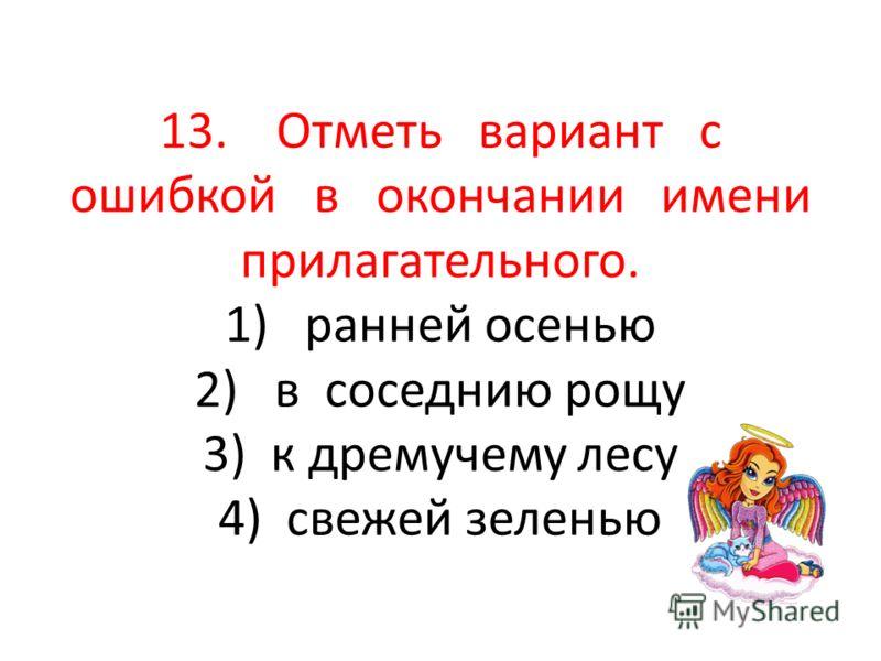13. Отметь вариант с ошибкой в окончании имени прилагательного. 1) ранней осенью 2) в соседнию рощу 3) к дремучему лесу 4) свежей зеленью