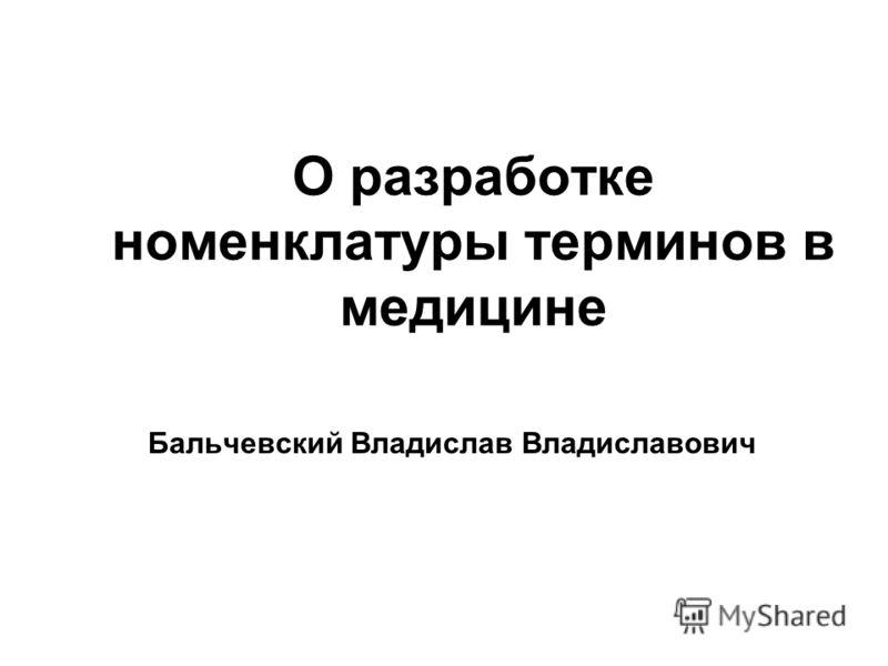 О разработке номенклатуры терминов в медицине Бальчевский Владислав Владиславович