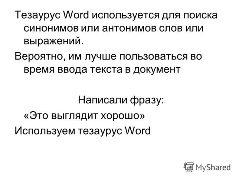 Тезаурус Word используется для поиска синонимов или антонимов слов или выражений. Вероятно, им лучше пользоваться во время ввода текста в документ Написали фразу: «Это выглядит хорошо» Используем тезаурус Word