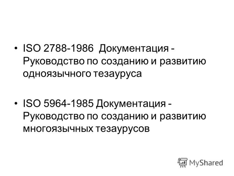 ISO 2788-1986 Документация - Руководство по созданию и развитию одноязычного тезауруса ISO 5964-1985 Документация - Руководство по созданию и развитию многоязычных тезаурусов