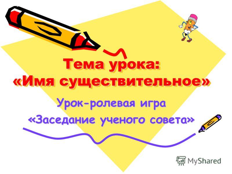 Тема урока: «Имя существительное» Урок-ролевая игра «Заседание ученого совета»