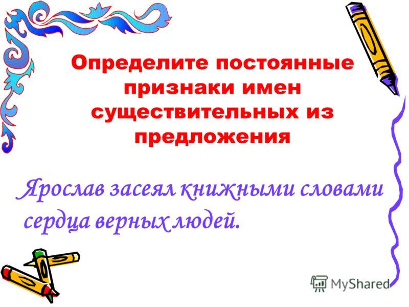 Определите постоянные признаки имен существительных из предложения Ярослав засеял книжными словами сердца верных людей.